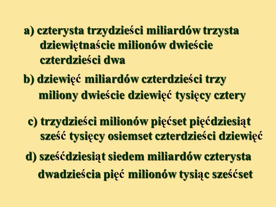 Zad.4. Zapisz słownie liczby podane w tabelce. Grupa miliardów Grupa milionów Grupa tysięcy Grupa jedności SDJSDJSDJSDJ a430319000242 b9043209004 c305