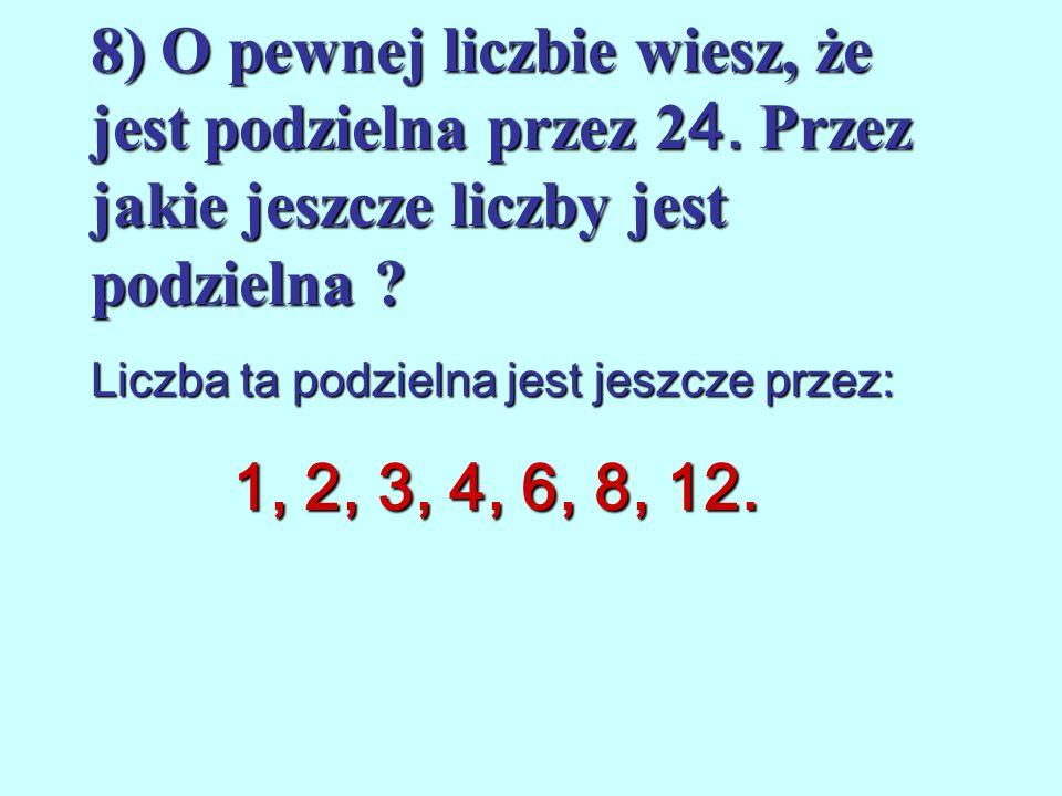 7) O pewnej liczbie wiesz, że jest podzielna przez 2, 5 i 9. przez jakie liczby jest ona jeszcze podzielna? Liczba ta jest jeszcze podzielna przez: 1,