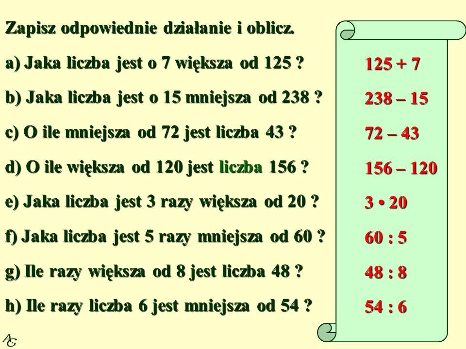 Zapisz odpowiednie działanie i oblicz. a) Jaka liczba jest o 7 większa od 125 ? b) Jaka liczba jest o 15 mniejsza od 238 ? c) O ile mniejsza od 72 jes