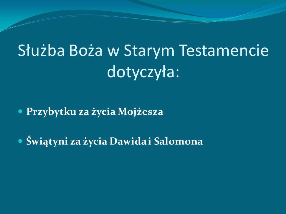 Służba Boża w Starym Testamencie dotyczyła: Przybytku za życia Mojżesza Świątyni za życia Dawida i Salomona