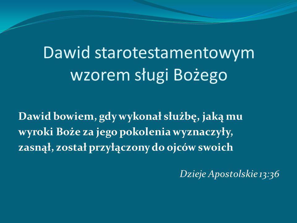Dawid starotestamentowym wzorem sługi Bożego Dawid bowiem, gdy wykonał służbę, jaką mu wyroki Boże za jego pokolenia wyznaczyły, zasnął, został przyłączony do ojców swoich Dzieje Apostolskie 13:36