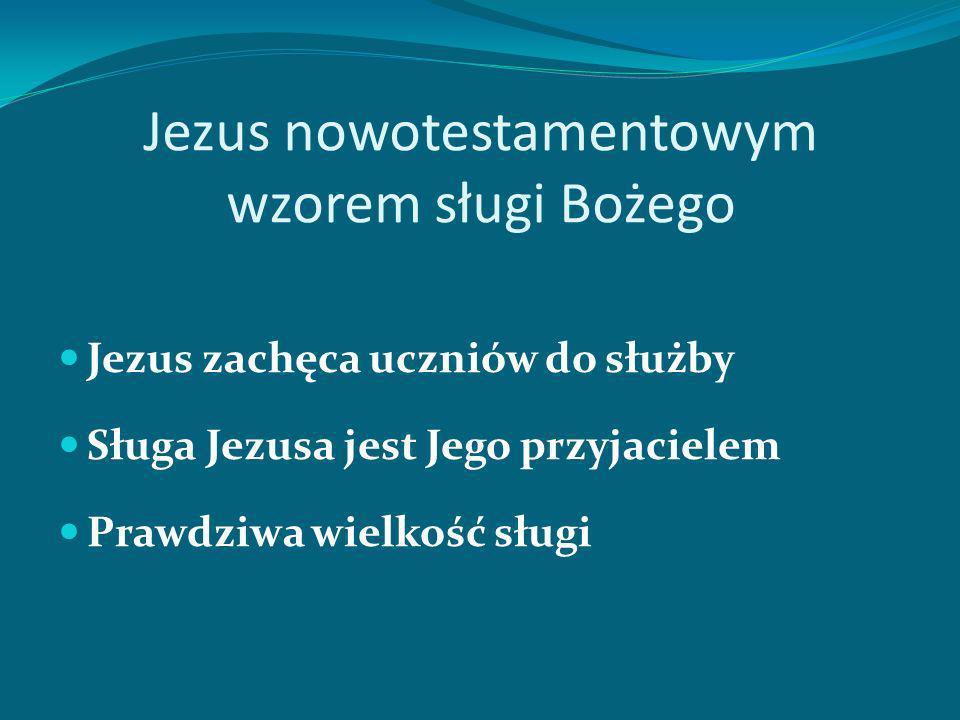 Jezus nowotestamentowym wzorem sługi Bożego Jezus zachęca uczniów do służby Sługa Jezusa jest Jego przyjacielem Prawdziwa wielkość sługi