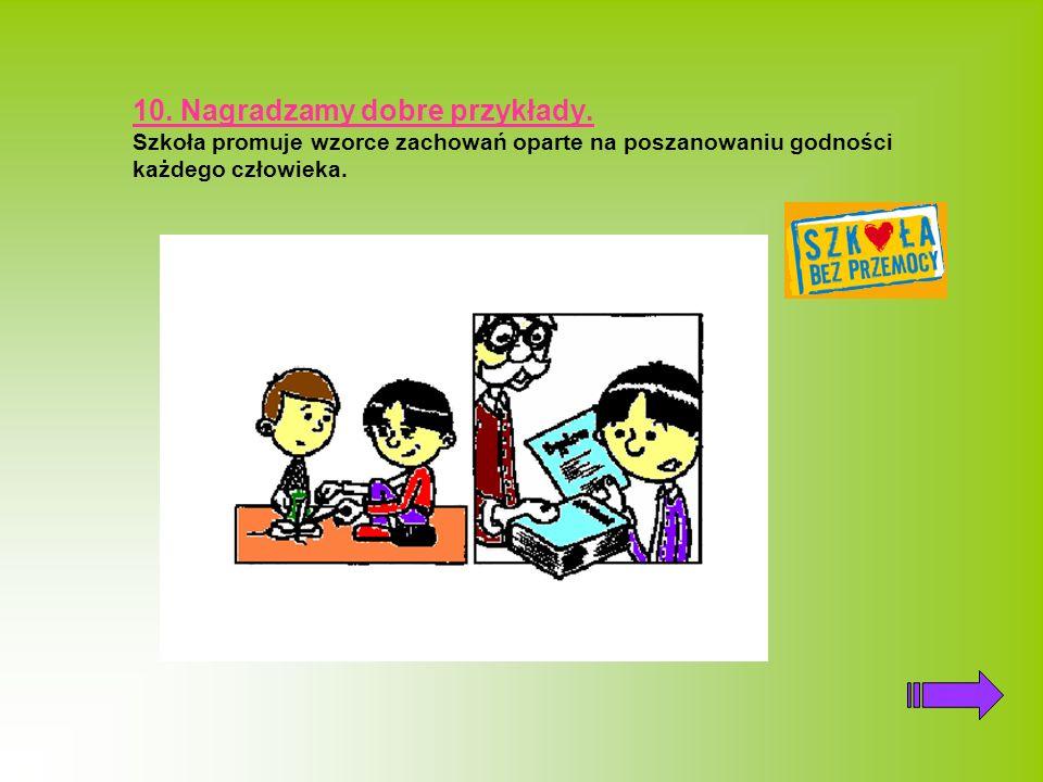 10. Nagradzamy dobre przykłady. Szkoła promuje wzorce zachowań oparte na poszanowaniu godności każdego człowieka.