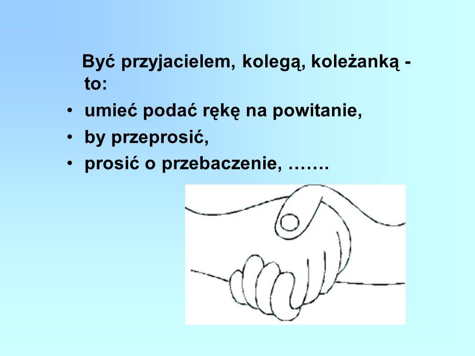 Być przyjacielem, kolegą, koleżanką - to: umieć podać rękę na powitanie, by przeprosić, prosić o przebaczenie, …….