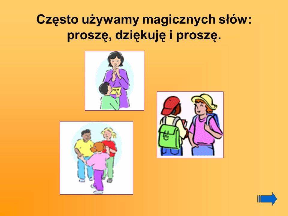 Często używamy magicznych słów: proszę, dziękuję i proszę.