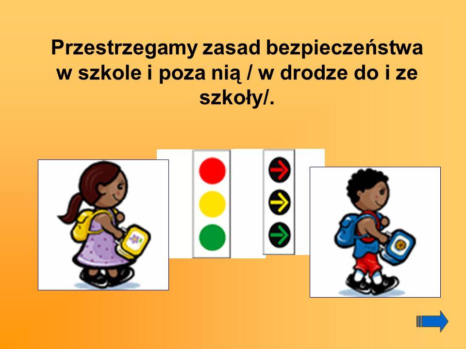 Przestrzegamy zasad bezpieczeństwa w szkole i poza nią / w drodze do i ze szkoły/.