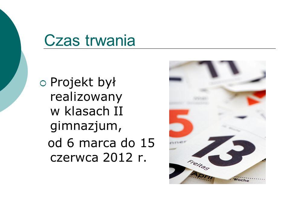 Czas trwania Projekt był realizowany w klasach II gimnazjum, od 6 marca do 15 czerwca 2012 r.