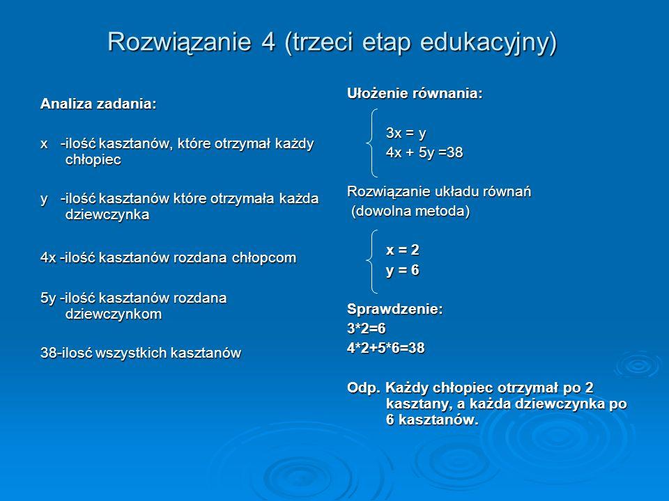 Rozwiązanie 4 (trzeci etap edukacyjny) Analiza zadania: x -ilość kasztanów, które otrzymał każdy chłopiec y -ilość kasztanów które otrzymała każda dziewczynka 4x -ilość kasztanów rozdana chłopcom 5y -ilość kasztanów rozdana dziewczynkom 38-ilosć wszystkich kasztanów Ułożenie równania: 3x = y 4x + 5y =38 Rozwiązanie układu równań (dowolna metoda) (dowolna metoda) x = 2 y = 6 Sprawdzenie:3*2=64*2+5*6=38 Odp.