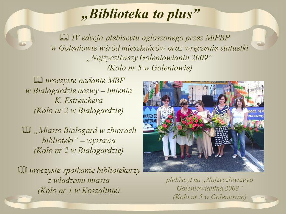 Biblioteka to plus IV edycja plebiscytu ogłoszonego przez MiPBP w Goleniowie wśród mieszkańców oraz wręczenie statuetki Najżyczliwszy Goleniowianin 2009 (Koło nr 5 w Goleniowie) plebiscyt na Najżyczliwszego Goleniowianina 2008 (Koło nr 5 w Goleniowie) uroczyste nadanie MBP w Białogardzie nazwy – imienia K.