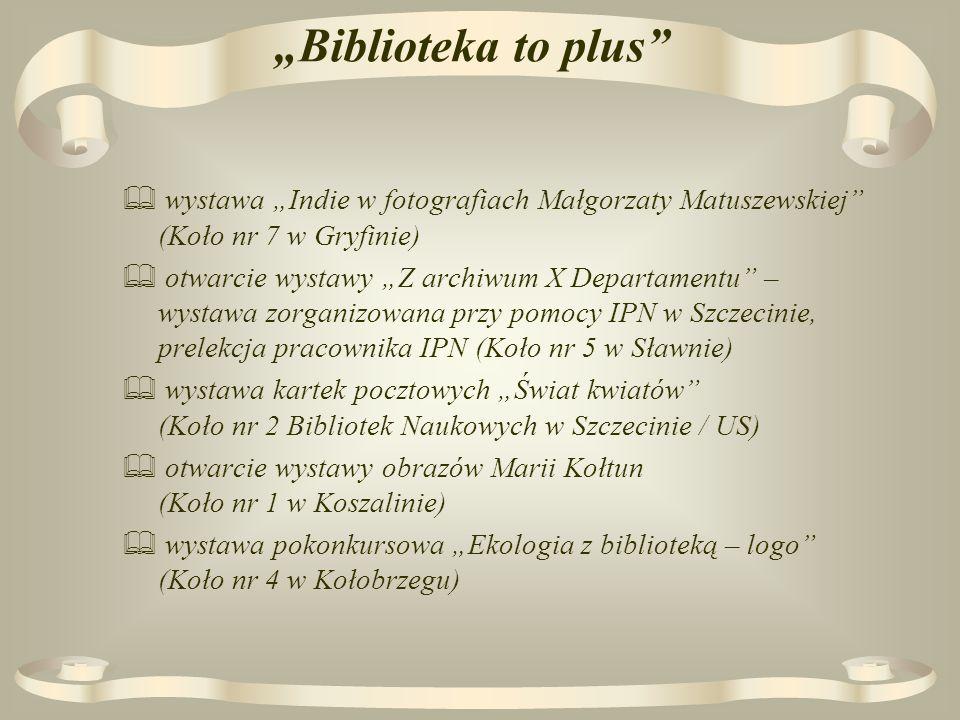 Biblioteka to plus wystawa Indie w fotografiach Małgorzaty Matuszewskiej (Koło nr 7 w Gryfinie) otwarcie wystawy Z archiwum X Departamentu – wystawa zorganizowana przy pomocy IPN w Szczecinie, prelekcja pracownika IPN (Koło nr 5 w Sławnie) wystawa kartek pocztowych Świat kwiatów (Koło nr 2 Bibliotek Naukowych w Szczecinie / US) otwarcie wystawy obrazów Marii Kołtun (Koło nr 1 w Koszalinie) wystawa pokonkursowa Ekologia z biblioteką – logo (Koło nr 4 w Kołobrzegu)