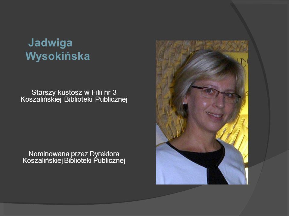 Jadwiga Wysokińska Starszy kustosz w Filii nr 3 Koszalińskiej Biblioteki Publicznej Nominowana przez Dyrektora Koszalińskiej Biblioteki Publicznej