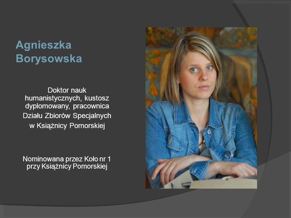 Agnieszka Borysowska Doktor nauk humanistycznych, kustosz dyplomowany, pracownica Działu Zbiorów Specjalnych w Książnicy Pomorskiej Nominowana przez K