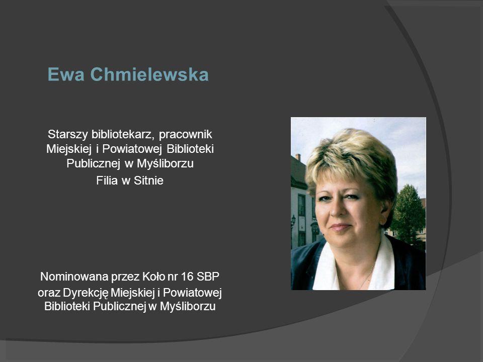 Ewa Chmielewska Starszy bibliotekarz, pracownik Miejskiej i Powiatowej Biblioteki Publicznej w Myśliborzu Filia w Sitnie Nominowana przez Koło nr 16 S