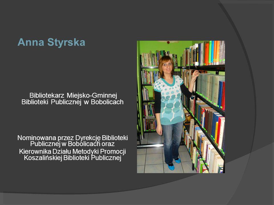 Anna Styrska Bibliotekarz Miejsko-Gminnej Biblioteki Publicznej w Bobolicach Nominowana przez Dyrekcję Biblioteki Publicznej w Bobolicach oraz Kierown