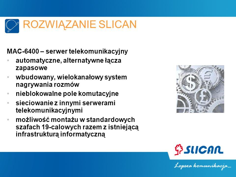 ROZWIĄZANIE SLICAN MAC-6400 – serwer telekomunikacyjny automatyczne, alternatywne łącza zapasowe wbudowany, wielokanałowy system nagrywania rozmów nieblokowalne pole komutacyjne sieciowanie z innymi serwerami telekomunikacyjnymi możliwość montażu w standardowych szafach 19-calowych razem z istniejącą infrastrukturą informatyczną