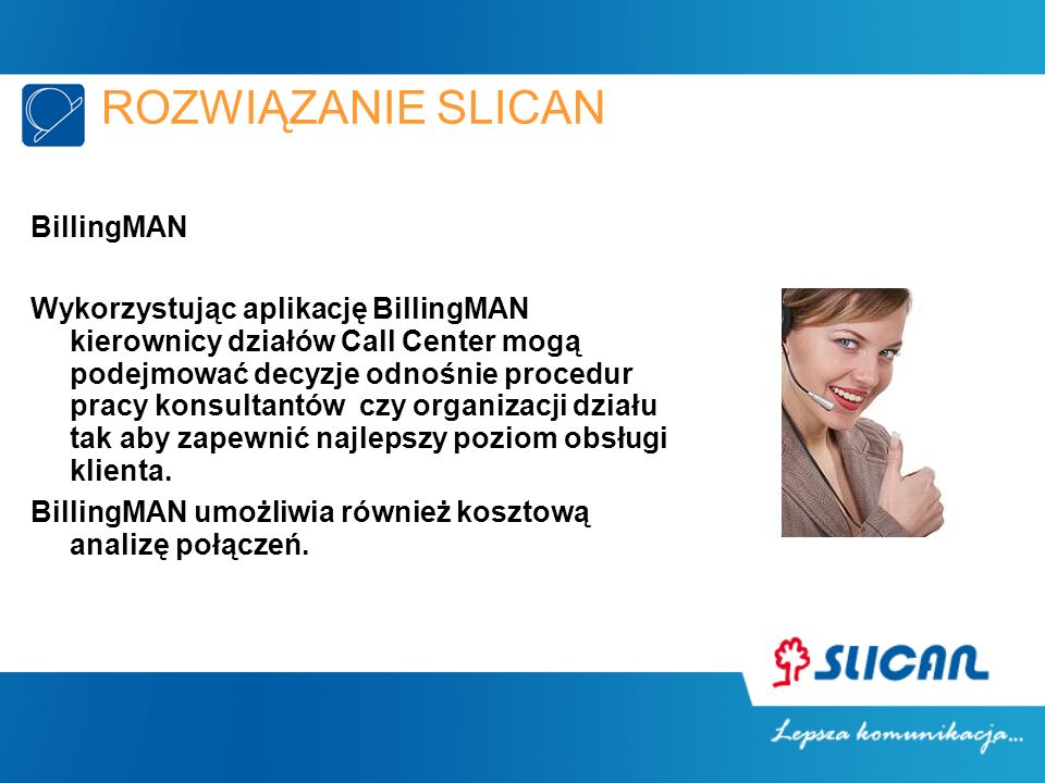 ROZWIĄZANIE SLICAN BillingMAN Wykorzystując aplikację BillingMAN kierownicy działów Call Center mogą podejmować decyzje odnośnie procedur pracy konsultantów czy organizacji działu tak aby zapewnić najlepszy poziom obsługi klienta.