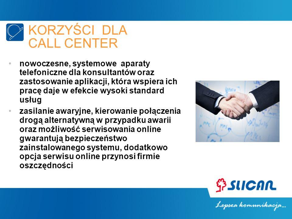 KORZYŚCI DLA CALL CENTER nowoczesne, systemowe aparaty telefoniczne dla konsultantów oraz zastosowanie aplikacji, która wspiera ich pracę daje w efekcie wysoki standard usług zasilanie awaryjne, kierowanie połączenia drogą alternatywną w przypadku awarii oraz możliwość serwisowania online gwarantują bezpieczeństwo zainstalowanego systemu, dodatkowo opcja serwisu online przynosi firmie oszczędności