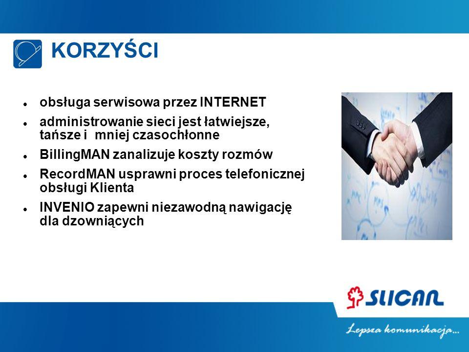 KORZYŚCI obsługa serwisowa przez INTERNET administrowanie sieci jest łatwiejsze, tańsze i mniej czasochłonne BillingMAN zanalizuje koszty rozmów RecordMAN usprawni proces telefonicznej obsługi Klienta INVENIO zapewni niezawodną nawigację dla dzowniących