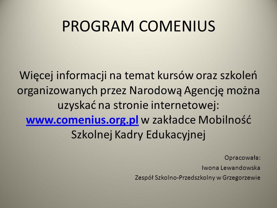 PROGRAM COMENIUS Więcej informacji na temat kursów oraz szkoleń organizowanych przez Narodową Agencję można uzyskać na stronie internetowej: www.comen