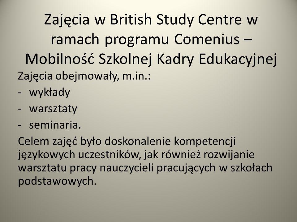 Zajęcia w British Study Centre w ramach programu Comenius – Mobilność Szkolnej Kadry Edukacyjnej Zajęcia obejmowały, m.in.: -wykłady -warsztaty -semin