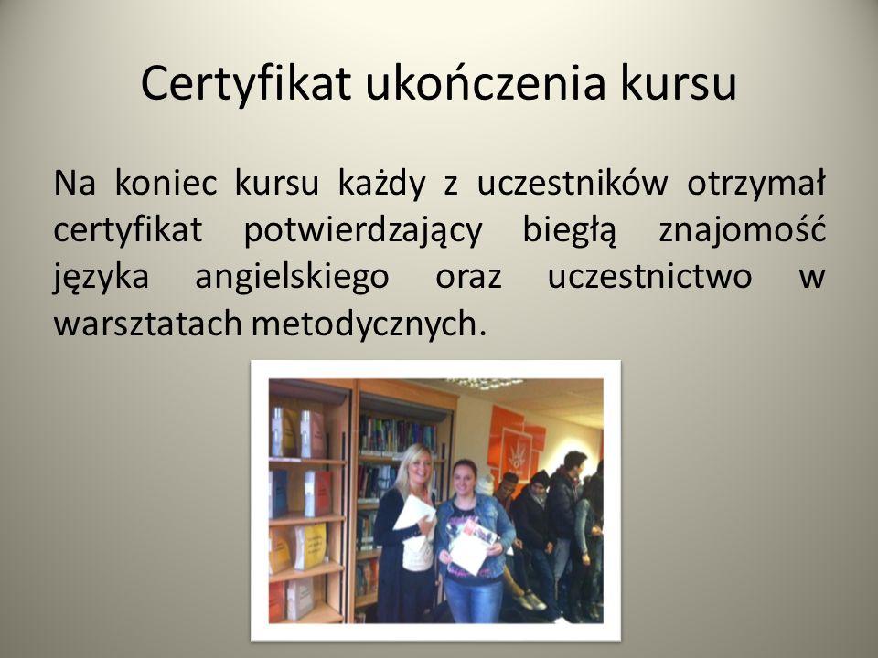 Certyfikat ukończenia kursu Na koniec kursu każdy z uczestników otrzymał certyfikat potwierdzający biegłą znajomość języka angielskiego oraz uczestnic