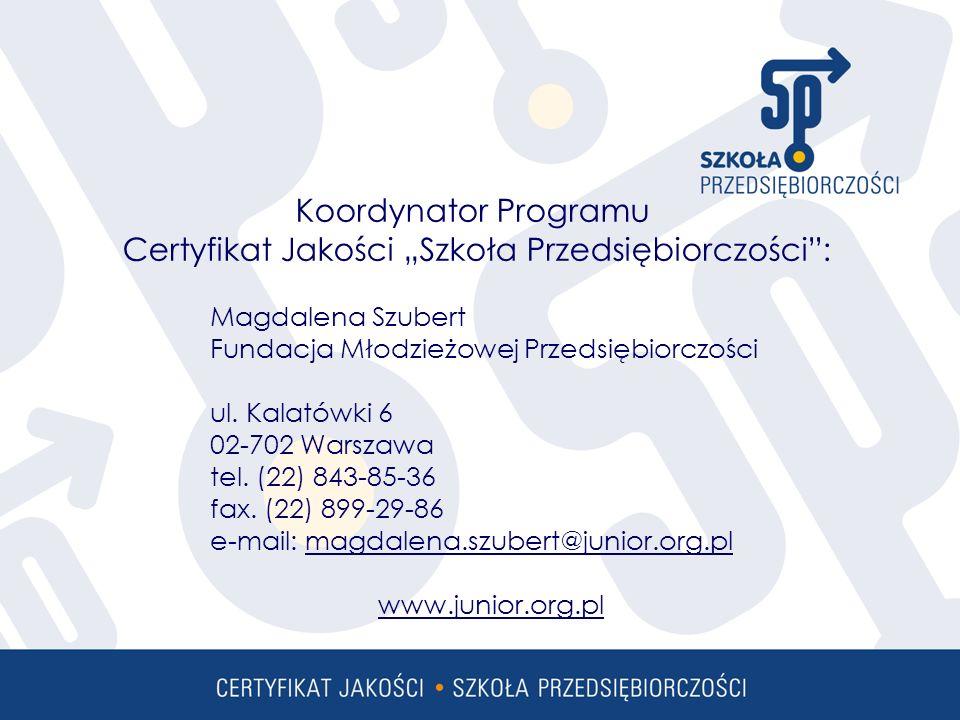 Koordynator Programu Certyfikat Jakości Szkoła Przedsiębiorczości: Magdalena Szubert Fundacja Młodzieżowej Przedsiębiorczości ul.