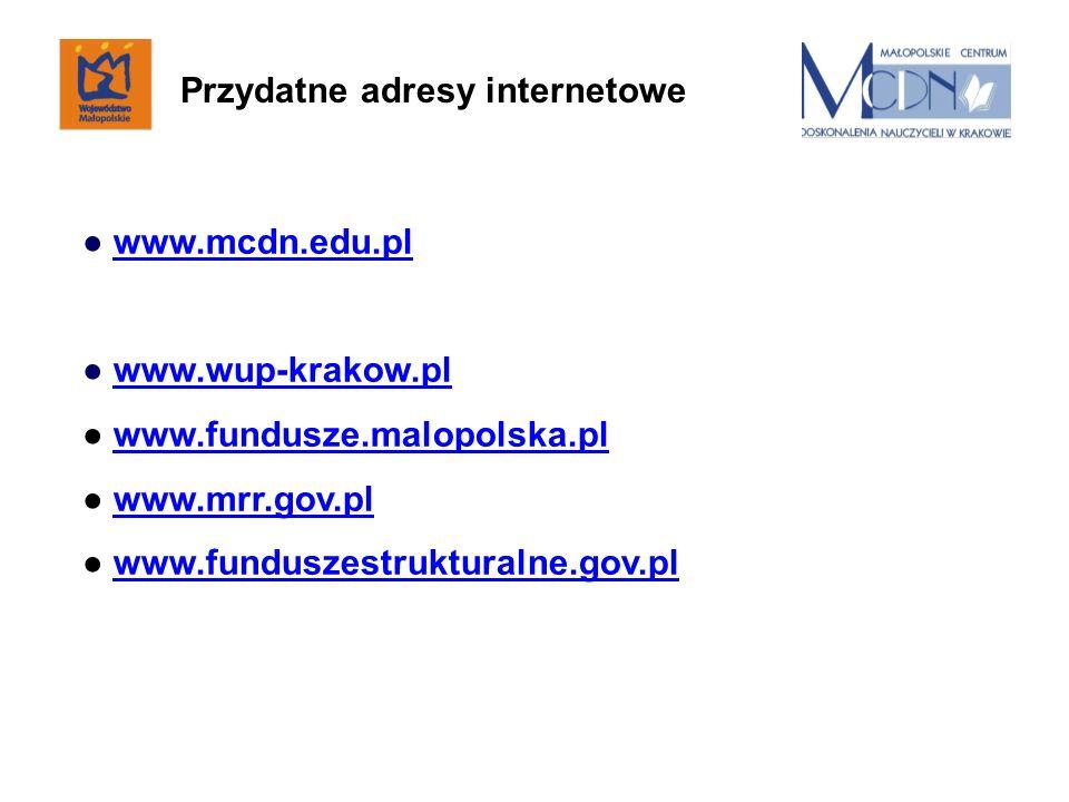 www.mcdn.edu.pl www.wup-krakow.pl www.fundusze.malopolska.pl www.mrr.gov.pl www.funduszestrukturalne.gov.pl Przydatne adresy internetowe