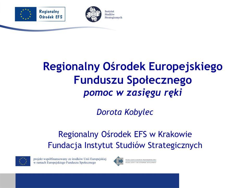 Regionalny Ośrodek Europejskiego Funduszu Społecznego pomoc w zasięgu ręki Dorota Kobylec Regionalny Ośrodek EFS w Krakowie Fundacja Instytut Studiów Strategicznych