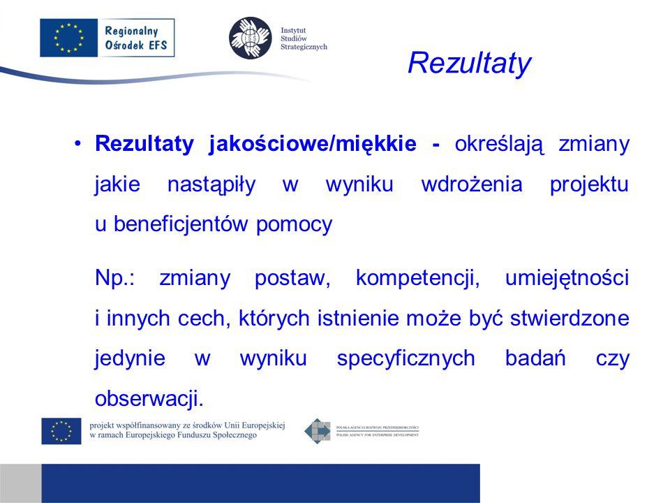 Rezultaty Rezultaty jakościowe/miękkie - określają zmiany jakie nastąpiły w wyniku wdrożenia projektu u beneficjentów pomocy Np.: zmiany postaw, kompetencji, umiejętności i innych cech, których istnienie może być stwierdzone jedynie w wyniku specyficznych badań czy obserwacji.