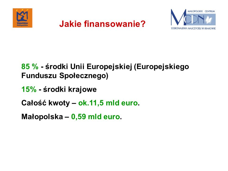 85 % - środki Unii Europejskiej (Europejskiego Funduszu Społecznego) 15% - środki krajowe Całość kwoty – ok.11,5 mld euro. Małopolska – 0,59 mld euro.