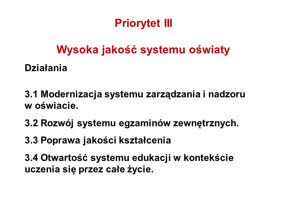 Priorytet III Wysoka jakość systemu oświaty Działania 3.1 Modernizacja systemu zarządzania i nadzoru w oświacie. 3.2 Rozwój systemu egzaminów zewnętrz