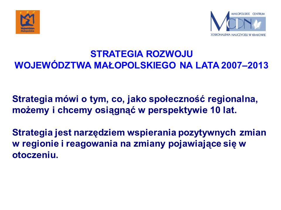 STRATEGIA ROZWOJU WOJEWÓDZTWA MAŁOPOLSKIEGO NA LATA 2007–2013 Strategia mówi o tym, co, jako społeczność regionalna, możemy i chcemy osiągnąć w perspektywie 10 lat.