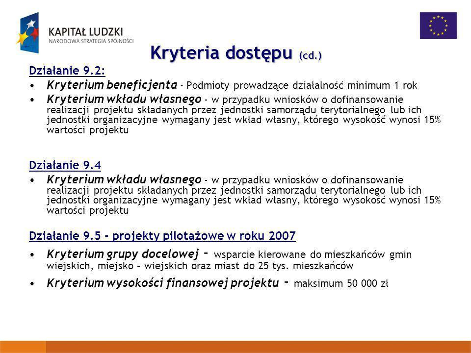 Kryteria dostępu (cd.) Działanie 9.2: Kryterium beneficjenta - Podmioty prowadzące działalność minimum 1 rok Kryterium wkładu własnego - w przypadku w