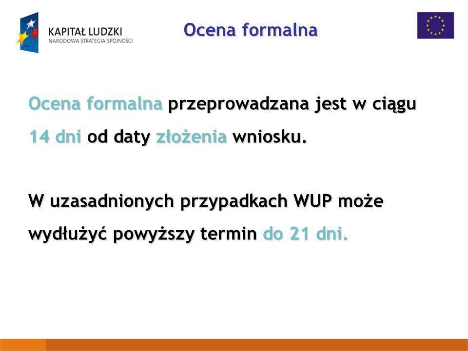 Ocena formalna przeprowadzana jest w ciągu 14 dni od daty złożenia wniosku. W uzasadnionych przypadkach WUP może wydłużyć powyższy termin do 21 dni. O