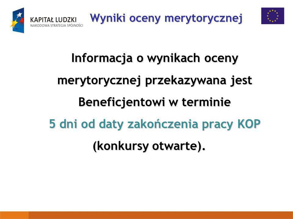 Informacja o wynikach oceny merytorycznej przekazywana jest Beneficjentowi w terminie 5 dni od daty zakończenia pracy KOP (konkursy otwarte). Wyniki o