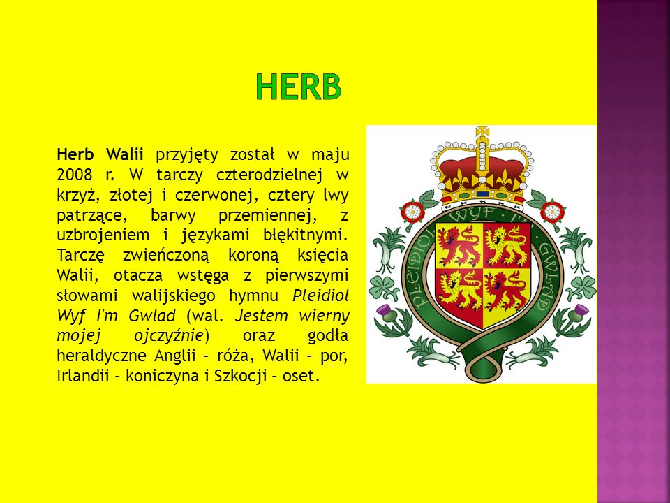Herb Walii przyjęty został w maju 2008 r. W tarczy czterodzielnej w krzyż, złotej i czerwonej, cztery lwy patrzące, barwy przemiennej, z uzbrojeniem i