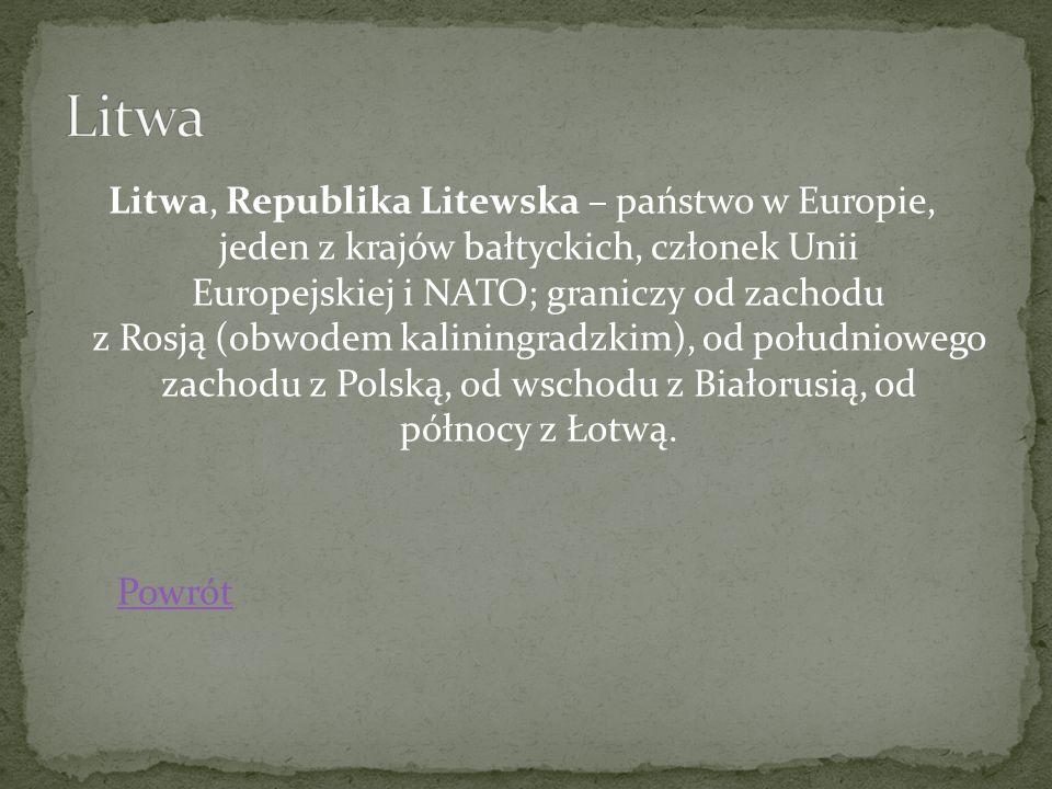 Litwa, Republika Litewska – państwo w Europie, jeden z krajów bałtyckich, członek Unii Europejskiej i NATO; graniczy od zachodu z Rosją (obwodem kalin