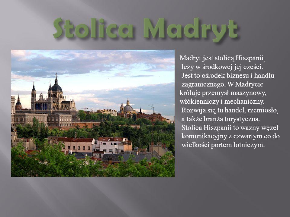 Madryt jest stolicą Hiszpanii, leży w środkowej jej części. Jest to ośrodek biznesu i handlu zagranicznego. W Madrycie króluje przemysł maszynowy, włó