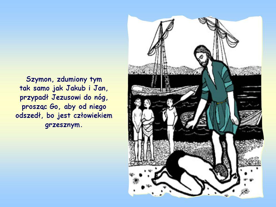 Szymon, zdumiony tym tak samo jak Jakub i Jan, przypadł Jezusowi do nóg, prosząc Go, aby od niego odszedł, bo jest człowiekiem grzesznym.