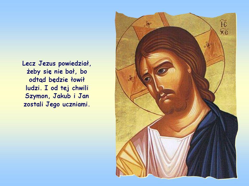Lecz Jezus powiedział, żeby się nie bał, bo odtąd będzie łowił ludzi.