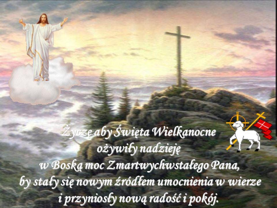 Niech Zmartwychwstanie Pańskie, które niesie odrodzenie duchowe, napełni wszystkich spokojem i wiarą da siłę w pokonywaniu trudności i pozwoli z ufnoś