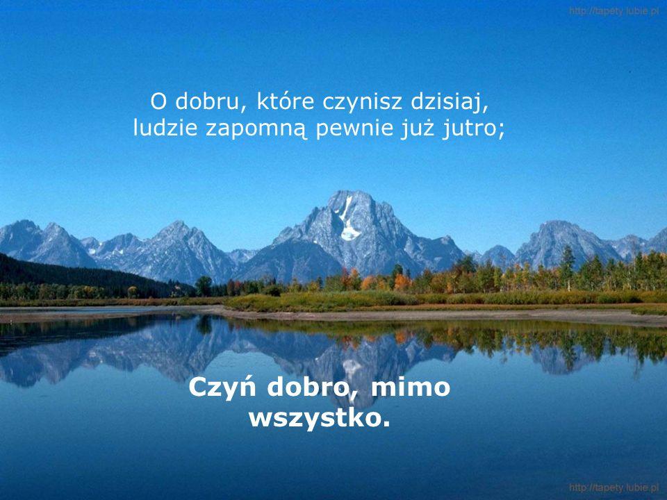 O dobru, które czynisz dzisiaj, ludzie zapomną pewnie już jutro; Czyń dobro, mimo wszystko.