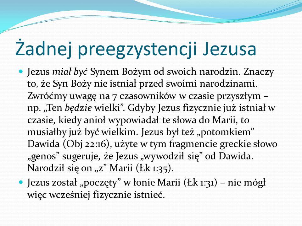 Żadnej preegzystencji Jezusa Jezus miał być Synem Bożym od swoich narodzin. Znaczy to, że Syn Boży nie istniał przed swoimi narodzinami. Zwróćmy uwagę