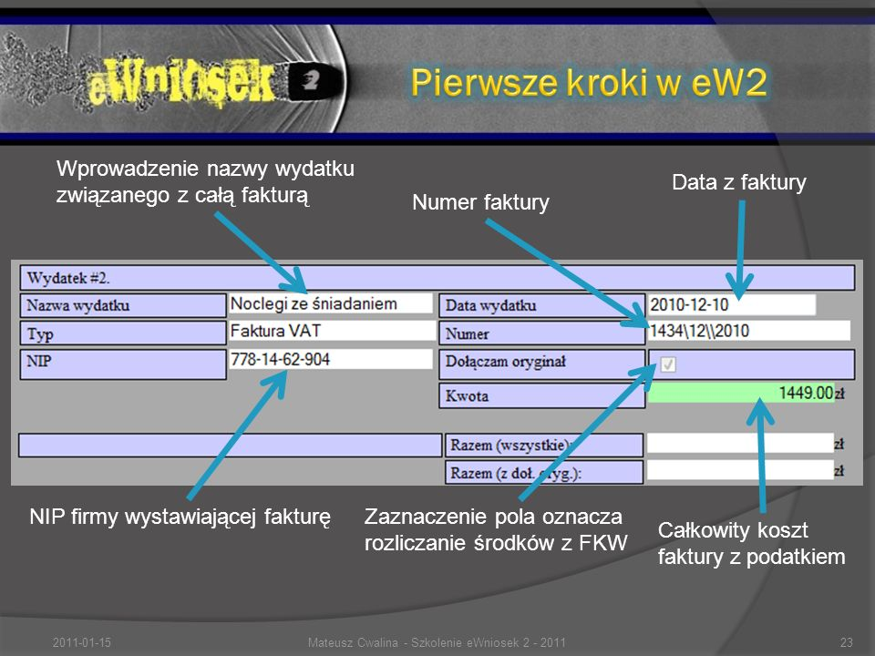Data z faktury Wprowadzenie nazwy wydatku związanego z całą fakturą NIP firmy wystawiającej fakturę Numer faktury Zaznaczenie pola oznacza rozliczanie środków z FKW Całkowity koszt faktury z podatkiem 2011-01-1523Mateusz Cwalina - Szkolenie eWniosek 2 - 2011