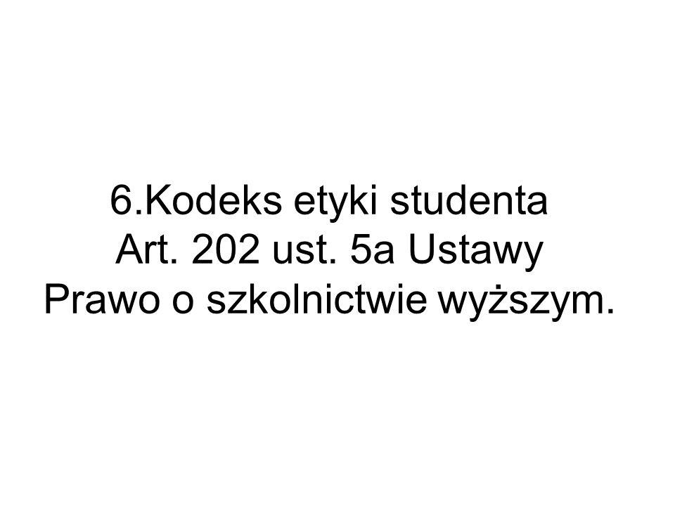 6.Kodeks etyki studenta Art. 202 ust. 5a Ustawy Prawo o szkolnictwie wyższym.