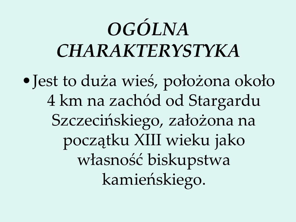 OGÓLNA CHARAKTERYSTYKA Jest to duża wieś, położona około 4 km na zachód od Stargardu Szczecińskiego, założona na początku XIII wieku jako własność bis