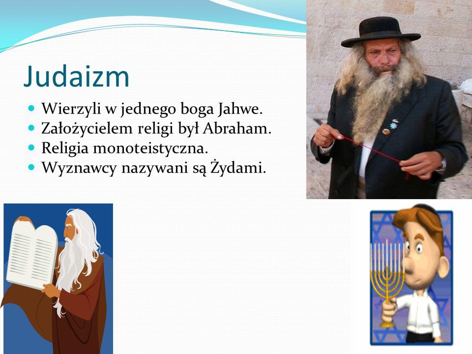 Judaizm Wierzyli w jednego boga Jahwe. Założycielem religi był Abraham. Religia monoteistyczna. Wyznawcy nazywani są Żydami.