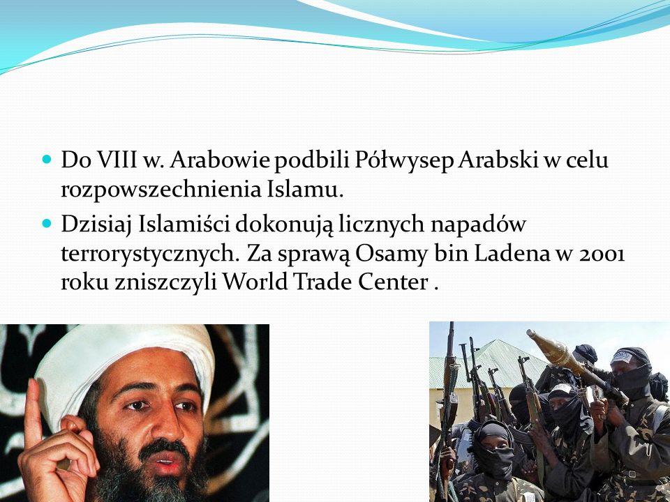 Do VIII w. Arabowie podbili Półwysep Arabski w celu rozpowszechnienia Islamu. Dzisiaj Islamiści dokonują licznych napadów terrorystycznych. Za sprawą