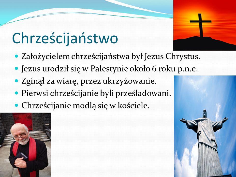 Chrześcijaństwo Założycielem chrześcijaństwa był Jezus Chrystus. Jezus urodził się w Palestynie około 6 roku p.n.e. Zginął za wiarę, przez ukrzyżowani