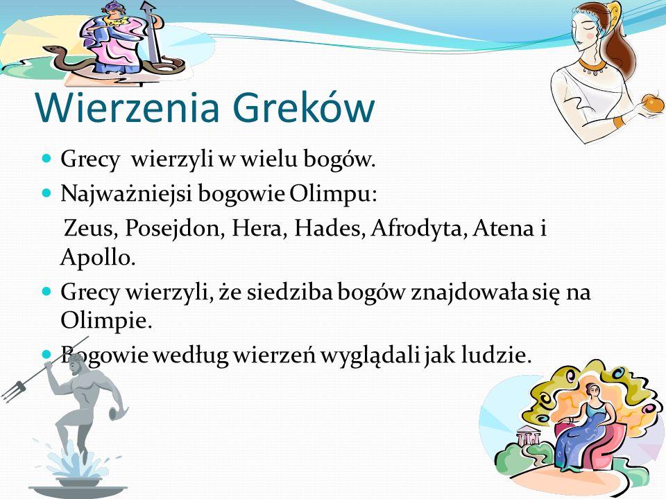 Wierzenia Greków Grecy wierzyli w wielu bogów. Najważniejsi bogowie Olimpu: Zeus, Posejdon, Hera, Hades, Afrodyta, Atena i Apollo. Grecy wierzyli, że